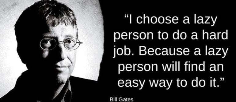 "picture of bill gates with the quote ""I choose a lazy person to do a hard job. Because a lazy person will find an easy way to do it."" next to the picture"